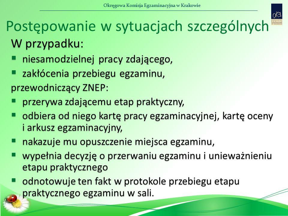 Okręgowa Komisja Egzaminacyjna w Krakowie W przypadku:  niesamodzielnej pracy zdającego,  zakłócenia przebiegu egzaminu, przewodniczący ZNEP:  przerywa zdającemu etap praktyczny,  odbiera od niego kartę pracy egzaminacyjnej, kartę oceny i arkusz egzaminacyjny,  nakazuje mu opuszczenie miejsca egzaminu,  wypełnia decyzję o przerwaniu egzaminu i unieważnieniu etapu praktycznego  odnotowuje ten fakt w protokole przebiegu etapu praktycznego egzaminu w sali.