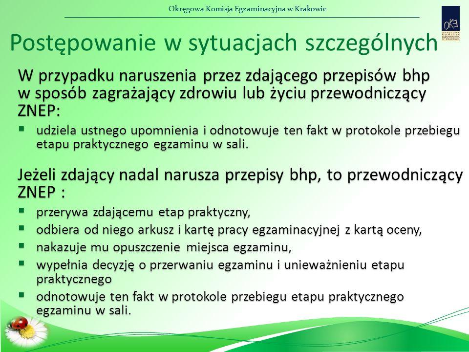Okręgowa Komisja Egzaminacyjna w Krakowie W przypadku naruszenia przez zdającego przepisów bhp w sposób zagrażający zdrowiu lub życiu przewodniczący ZNEP:  udziela ustnego upomnienia i odnotowuje ten fakt w protokole przebiegu etapu praktycznego egzaminu w sali.