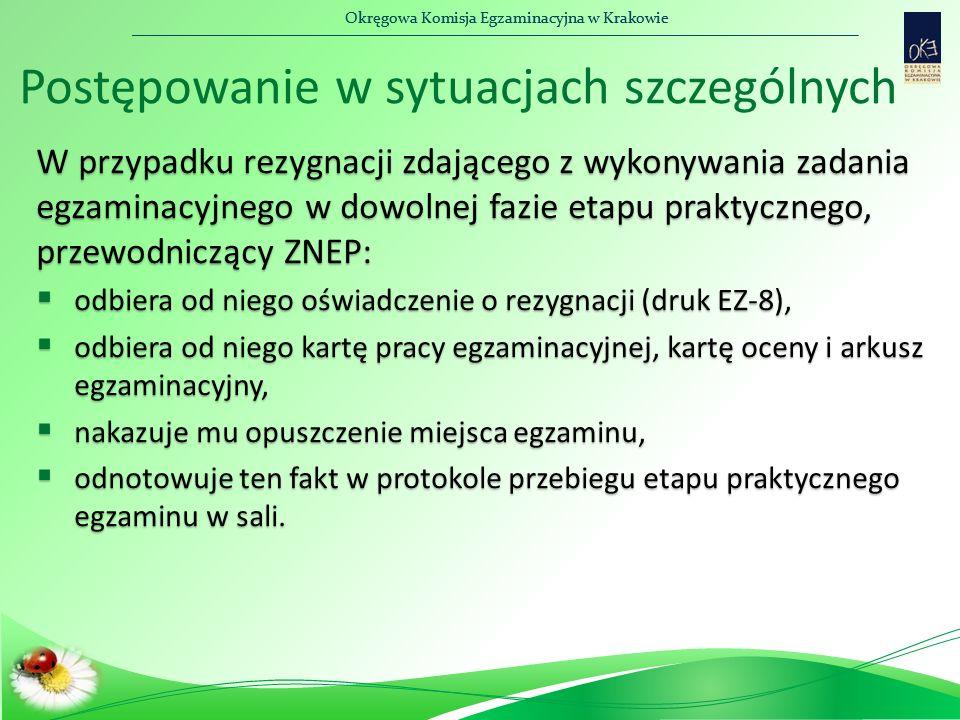 Okręgowa Komisja Egzaminacyjna w Krakowie W przypadku rezygnacji zdającego z wykonywania zadania egzaminacyjnego w dowolnej fazie etapu praktycznego, przewodniczący ZNEP:  odbiera od niego oświadczenie o rezygnacji (druk EZ-8),  odbiera od niego kartę pracy egzaminacyjnej, kartę oceny i arkusz egzaminacyjny,  nakazuje mu opuszczenie miejsca egzaminu,  odnotowuje ten fakt w protokole przebiegu etapu praktycznego egzaminu w sali.
