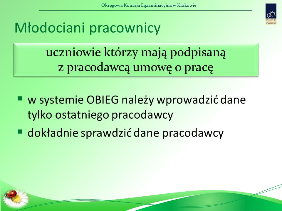 Okręgowa Komisja Egzaminacyjna w Krakowie Młodociani pracownicy  w systemie OBIEG należy wprowadzić dane tylko ostatniego pracodawcy  dokładnie sprawdzić dane pracodawcy uczniowie którzy mają podpisaną z pracodawcą umowę o pracę