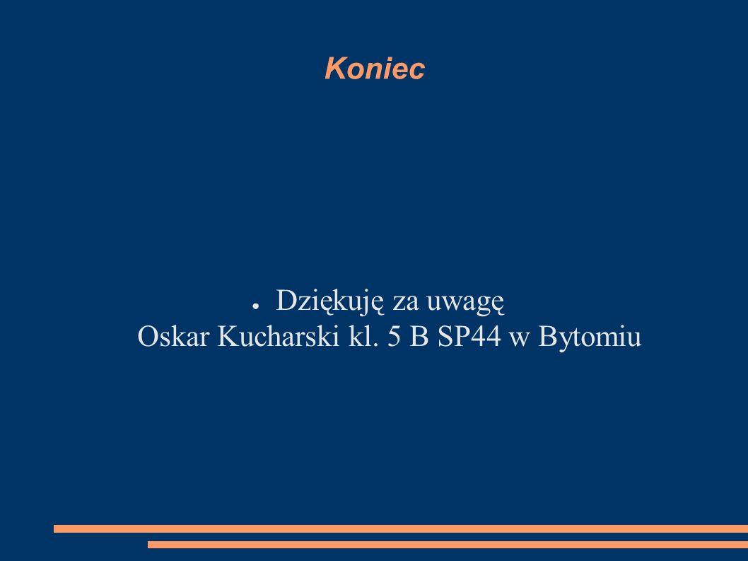 Koniec ● Dziękuję za uwagę Oskar Kucharski kl. 5 B SP44 w Bytomiu
