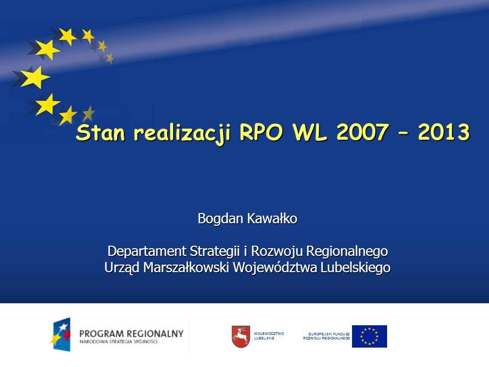 Stan realizacji RPO WL 2007 – 2013 Bogdan Kawałko Departament Strategii i Rozwoju Regionalnego Urząd Marszałkowski Województwa Lubelskiego EUROPEJSKI FUNDUSZ ROZWOJU REGIONALNEGO WOJEWÓDZTWO LUBELSKIE