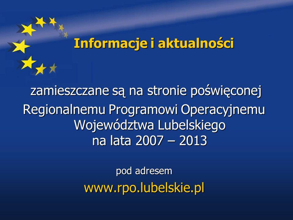 Informacje i aktualności zamieszczane są na stronie poświęconej zamieszczane są na stronie poświęconej Regionalnemu Programowi Operacyjnemu Województwa Lubelskiego na lata 2007 – 2013 pod adresem www.rpo.lubelskie.pl