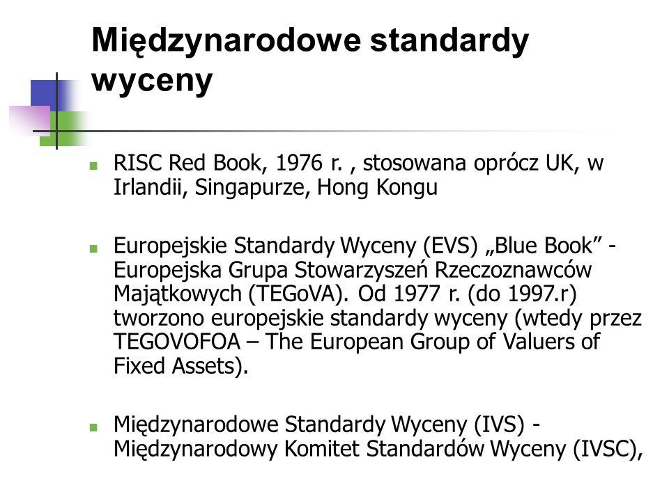 """Międzynarodowe standardy wyceny RISC Red Book, 1976 r., stosowana oprócz UK, w Irlandii, Singapurze, Hong Kongu Europejskie Standardy Wyceny (EVS) """"Blue Book - Europejska Grupa Stowarzyszeń Rzeczoznawców Majątkowych (TEGoVA)."""