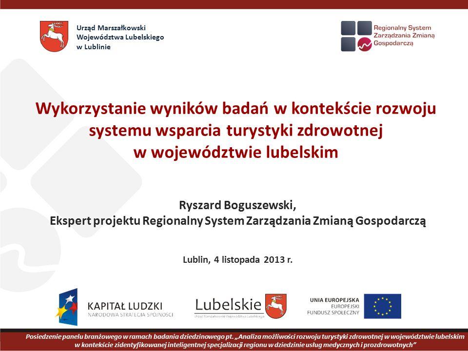 Wykorzystanie wyników badań w kontekście rozwoju systemu wsparcia turystyki zdrowotnej w województwie lubelskim Ryszard Boguszewski, Ekspert projektu Regionalny System Zarządzania Zmianą Gospodarczą Lublin, 4 listopada 2013 r.