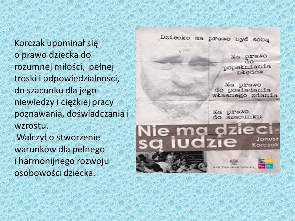 Korczak upominał się o prawo dziecka do rozumnej miłości, pełnej troski i odpowiedzialności, do szacunku dla jego niewiedzy i ciężkiej pracy poznawania, doświadczania i wzrostu.