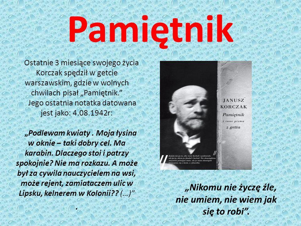 """Pamiętnik Ostatnie 3 miesiące swojego życia Korczak spędził w getcie warszawskim, gdzie w wolnych chwilach pisał """"Pamiętnik. Jego ostatnia notatka datowana jest jako: 4.08.1942r: """"Podlewam kwiaty."""