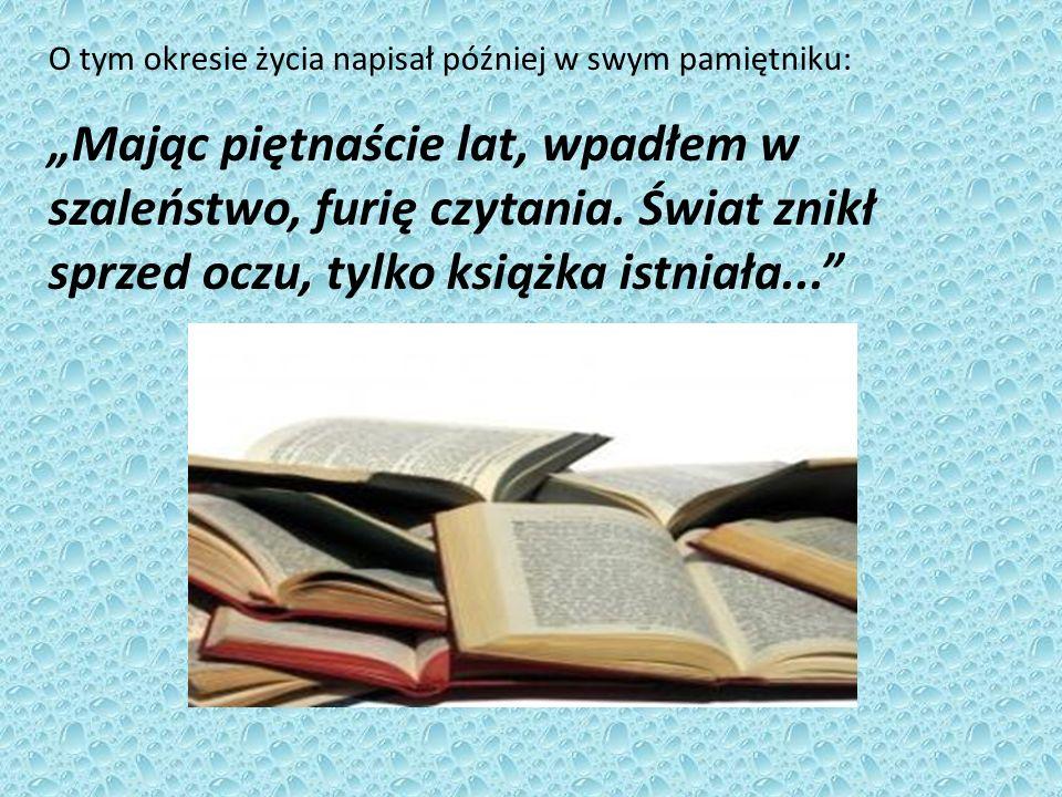 """O tym okresie życia napisał później w swym pamiętniku: """"Mając piętnaście lat, wpadłem w szaleństwo, furię czytania."""