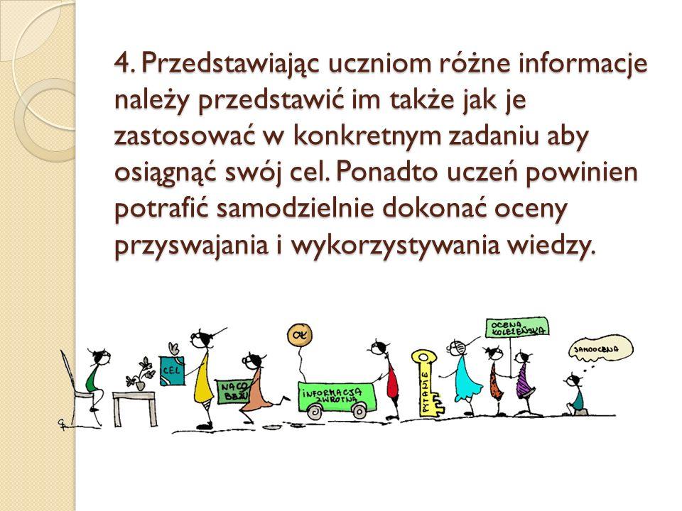 4. Przedstawiając uczniom różne informacje należy przedstawić im także jak je zastosować w konkretnym zadaniu aby osiągnąć swój cel. Ponadto uczeń pow