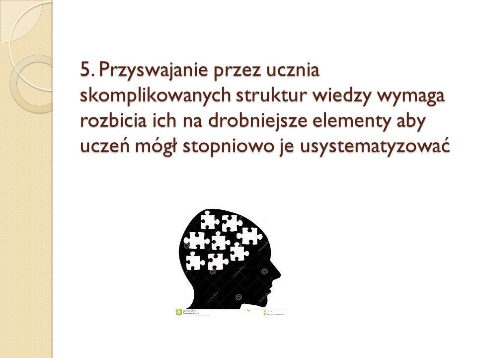5. Przyswajanie przez ucznia skomplikowanych struktur wiedzy wymaga rozbicia ich na drobniejsze elementy aby uczeń mógł stopniowo je usystematyzować