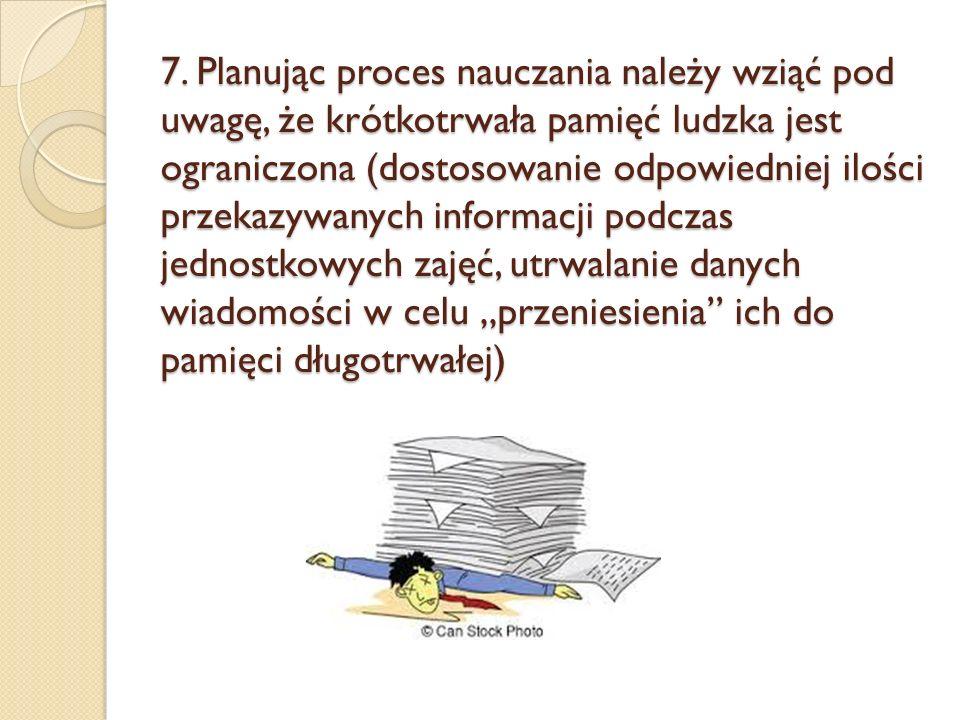 7. Planując proces nauczania należy wziąć pod uwagę, że krótkotrwała pamięć ludzka jest ograniczona (dostosowanie odpowiedniej ilości przekazywanych i