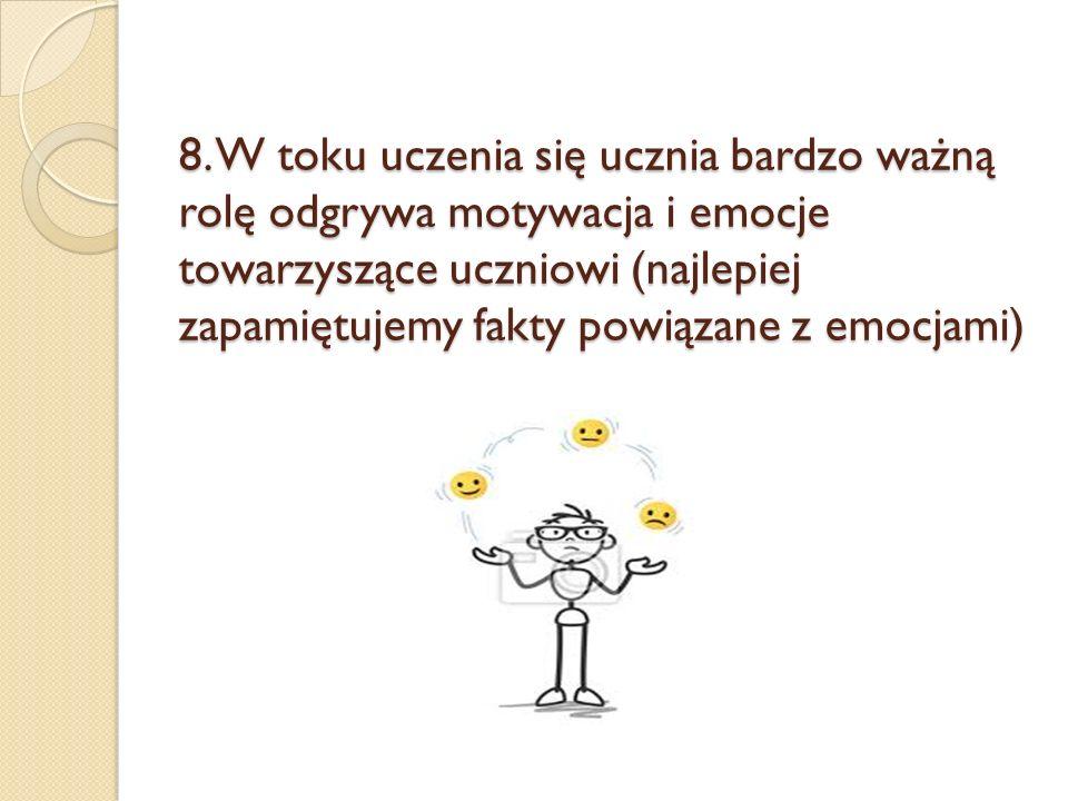 8. W toku uczenia się ucznia bardzo ważną rolę odgrywa motywacja i emocje towarzyszące uczniowi (najlepiej zapamiętujemy fakty powiązane z emocjami)