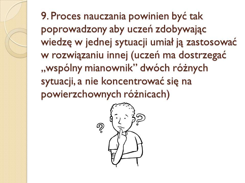 9. Proces nauczania powinien być tak poprowadzony aby uczeń zdobywając wiedzę w jednej sytuacji umiał ją zastosować w rozwiązaniu innej (uczeń ma dost