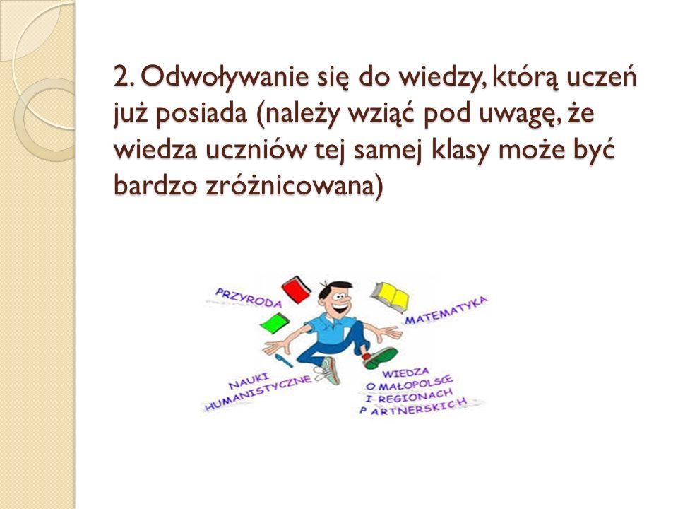 2. Odwoływanie się do wiedzy, którą uczeń już posiada (należy wziąć pod uwagę, że wiedza uczniów tej samej klasy może być bardzo zróżnicowana)