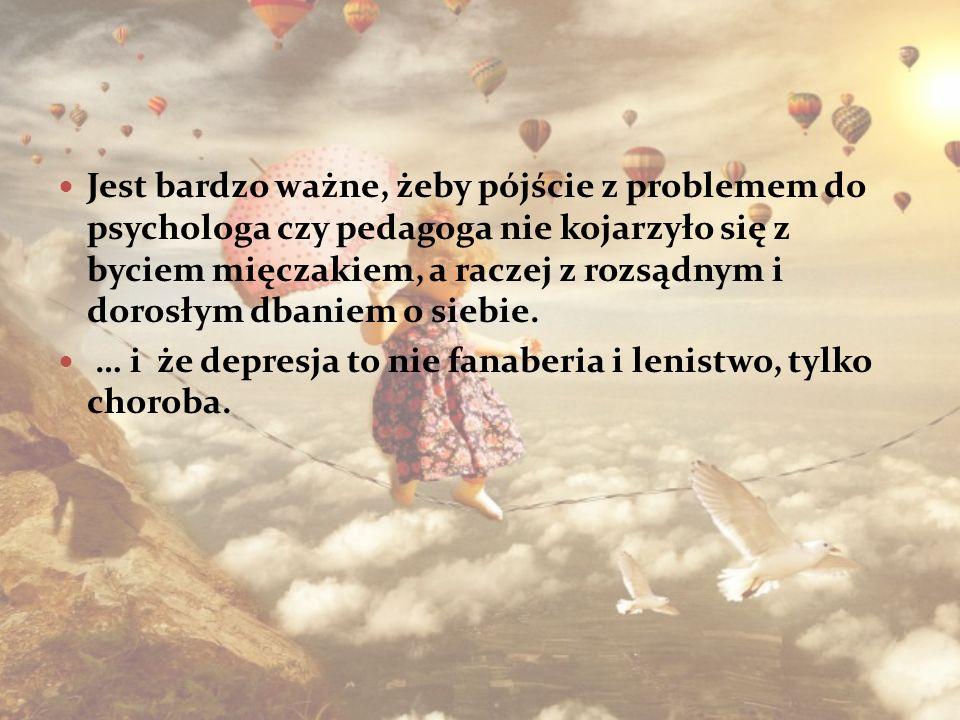 Jest bardzo ważne, żeby pójście z problemem do psychologa czy pedagoga nie kojarzyło się z byciem mięczakiem, a raczej z rozsądnym i dorosłym dbaniem o siebie.