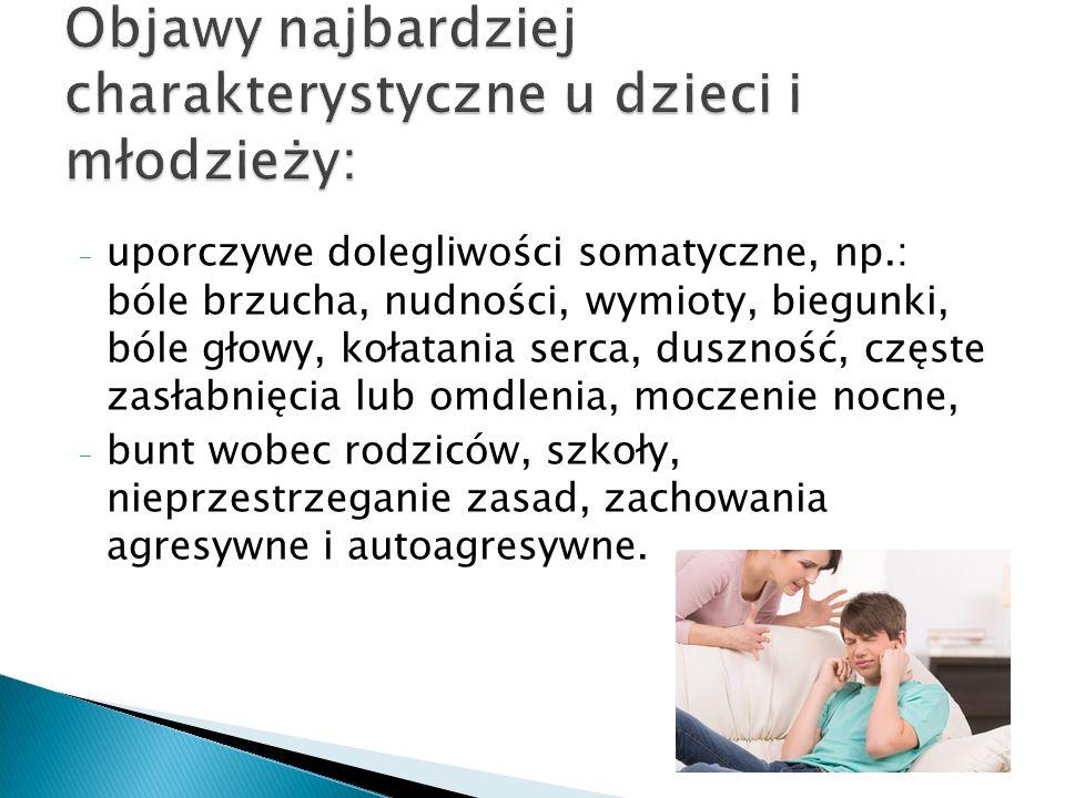 - uporczywe dolegliwości somatyczne, np.: bóle brzucha, nudności, wymioty, biegunki, bóle głowy, kołatania serca, duszność, częste zasłabnięcia lub omdlenia, moczenie nocne, - bunt wobec rodziców, szkoły, nieprzestrzeganie zasad, zachowania agresywne i autoagresywne.