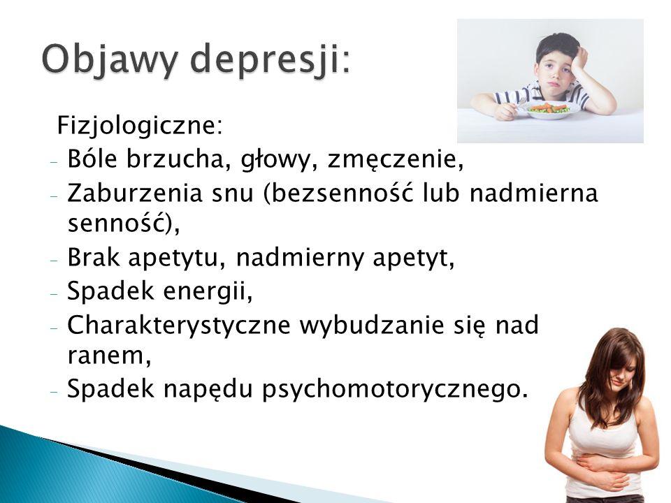 Fizjologiczne: - Bóle brzucha, głowy, zmęczenie, - Zaburzenia snu (bezsenność lub nadmierna senność), - Brak apetytu, nadmierny apetyt, - Spadek energii, - Charakterystyczne wybudzanie się nad ranem, - Spadek napędu psychomotorycznego.