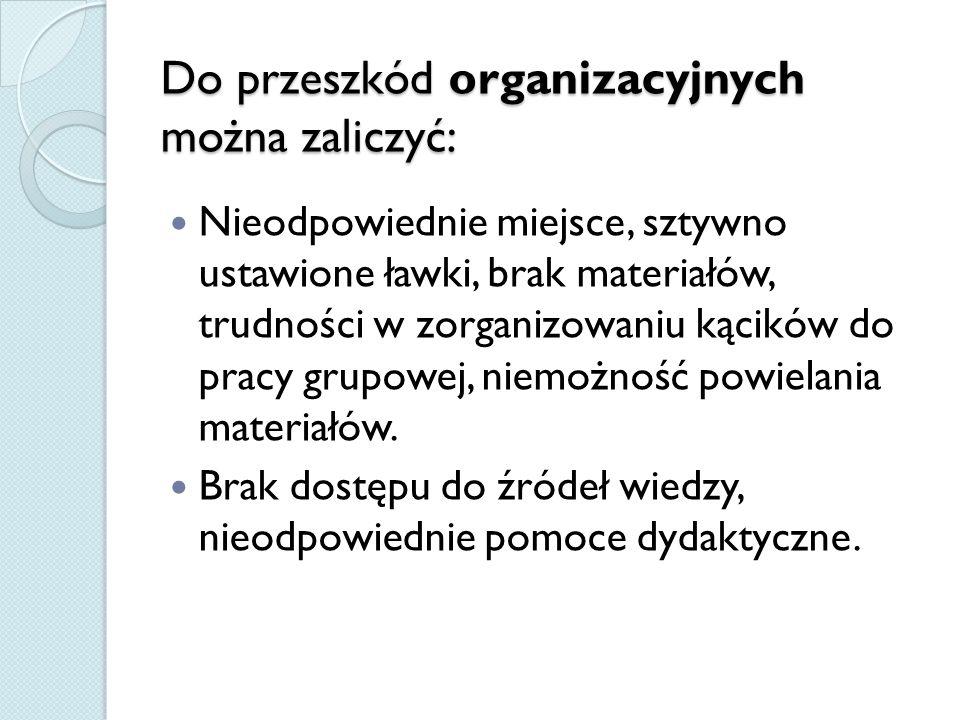 Do przeszkód organizacyjnych można zaliczyć: Nieodpowiednie miejsce, sztywno ustawione ławki, brak materiałów, trudności w zorganizowaniu kącików do p