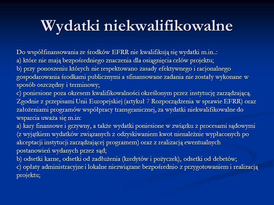 Wydatki niekwalifikowalne Do współfinansowania ze środków EFRR nie kwalifikują się wydatki m.in..: a) które nie mają bezpośredniego znaczenia dla osiągnięcia celów projektu; b) przy ponoszeniu których nie respektowano zasady efektywnego i racjonalnego gospodarowania środkami publicznymi a sfinansowane zadania nie zostały wykonane w sposób oszczędny i terminowy; c) poniesione poza okresem kwalifikowalności określonym przez instytucję zarządzającą.