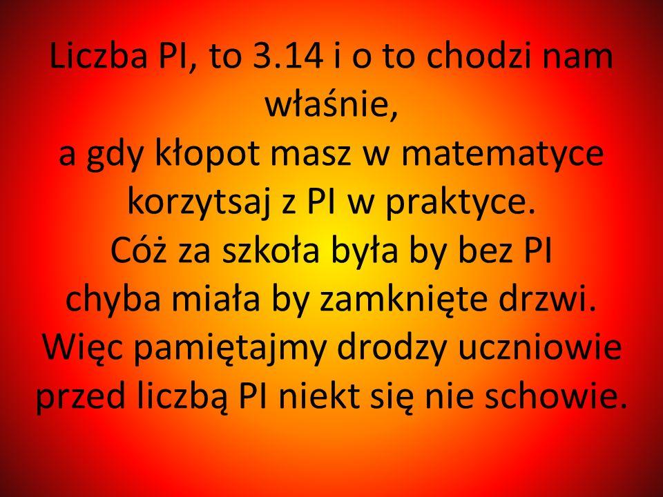 Liczba PI, to 3.14 i o to chodzi nam właśnie, a gdy kłopot masz w matematyce korzytsaj z PI w praktyce.