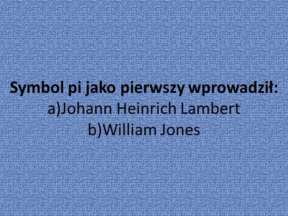 Symbol pi jako pierwszy wprowadził: a)Johann Heinrich Lambert b)William Jones