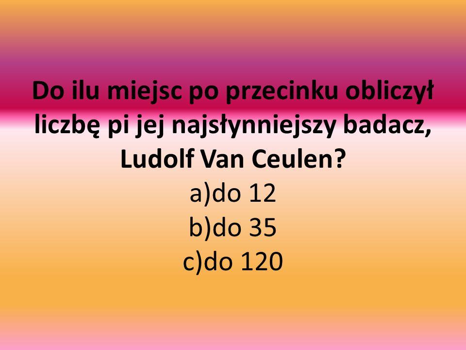 Do ilu miejsc po przecinku obliczył liczbę pi jej najsłynniejszy badacz, Ludolf Van Ceulen.