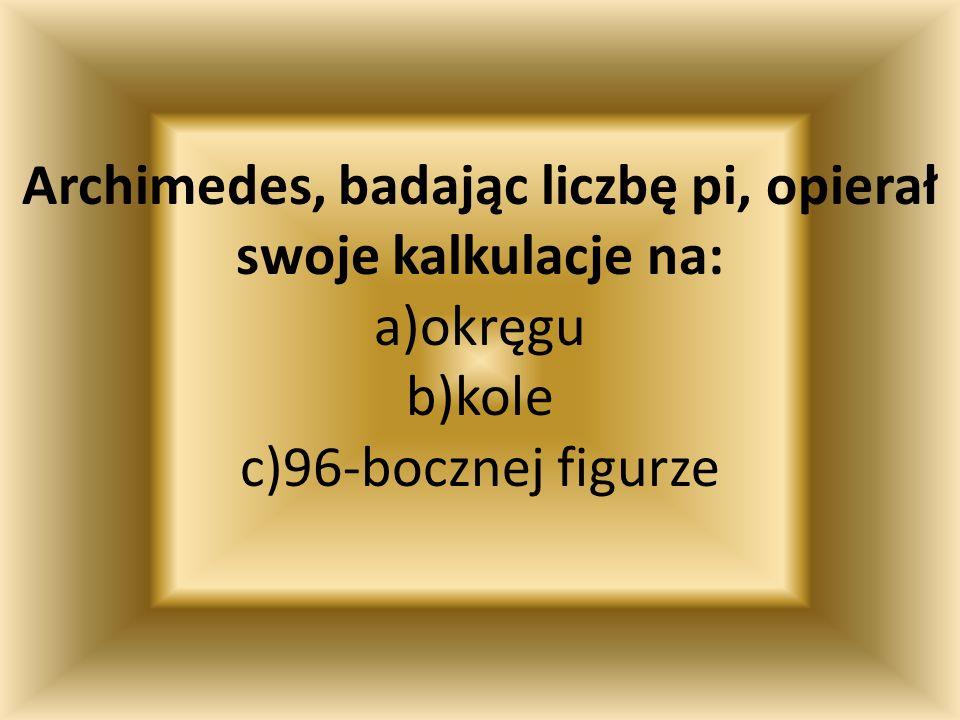 Archimedes, badając liczbę pi, opierał swoje kalkulacje na: a)okręgu b)kole c)96-bocznej figurze