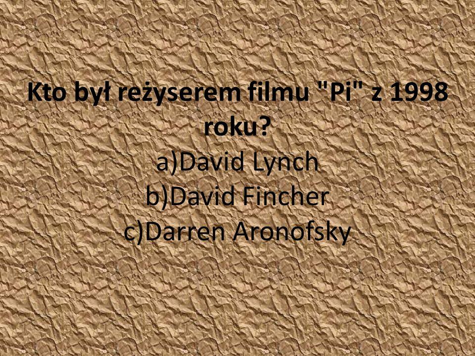 Kto był reżyserem filmu Pi z 1998 roku a)David Lynch b)David Fincher c)Darren Aronofsky