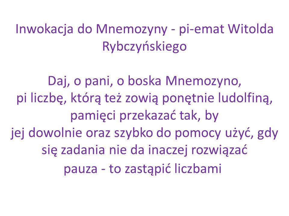 Inwokacja do Mnemozyny - pi-emat Witolda Rybczyńskiego Daj, o pani, o boska Mnemozyno, pi liczbę, którą też zowią ponętnie ludolfiną, pamięci przekazać tak, by jej dowolnie oraz szybko do pomocy użyć, gdy się zadania nie da inaczej rozwiązać pauza - to zastąpić liczbami
