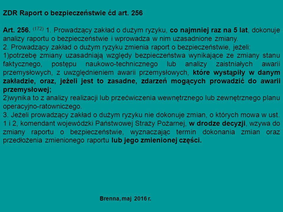 ZDR Raport o bezpieczeństwie ćd art. 256 Art. 256. (172) 1. Prowadzący zakład o dużym ryzyku, co najmniej raz na 5 lat, dokonuje analizy raportu o bez