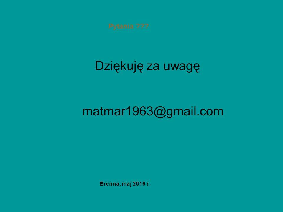 Pytania Dziękuję za uwagę matmar1963@gmail.commatmar1963@gmail.com Brenna, maj 2016 r.