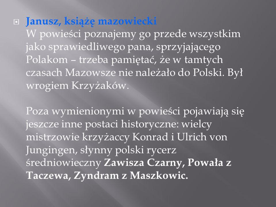  Janusz, książę mazowiecki W powieści poznajemy go przede wszystkim jako sprawiedliwego pana, sprzyjającego Polakom – trzeba pamiętać, że w tamtych c