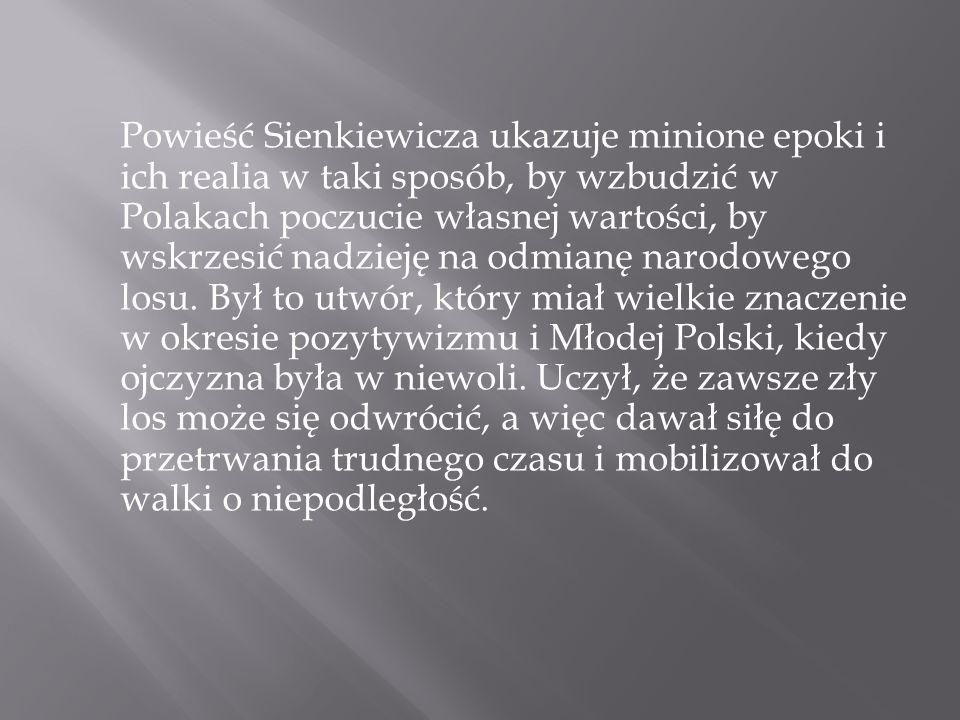 Powieść Sienkiewicza ukazuje minione epoki i ich realia w taki sposób, by wzbudzić w Polakach poczucie własnej wartości, by wskrzesić nadzieję na odmi