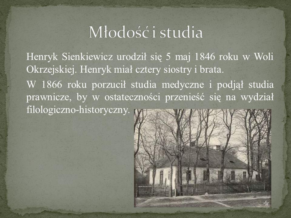 Henryk Sienkiewicz urodził się 5 maj 1846 roku w Woli Okrzejskiej. Henryk miał cztery siostry i brata. W 1866 roku porzucił studia medyczne i podjął s