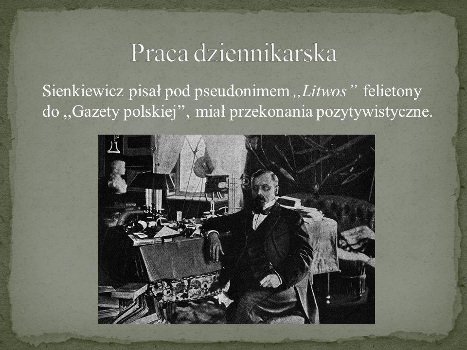 Sienkiewicz pisał pod pseudonimem,,Litwos'' felietony do,,Gazety polskiej'', miał przekonania pozytywistyczne.