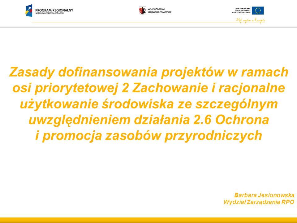 Zasady dofinansowania projektów w ramach osi priorytetowej 2 Zachowanie i racjonalne użytkowanie środowiska ze szczególnym uwzględnieniem działania 2.6 Ochrona i promocja zasobów przyrodniczych Barbara Jesionowska Wydział Zarządzania RPO
