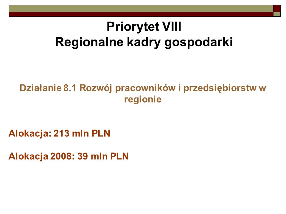 Priorytet VIII Regionalne kadry gospodarki Działanie 8.1 Rozwój pracowników i przedsiębiorstw w regionie Alokacja: 213 mln PLN Alokacja 2008: 39 mln PLN