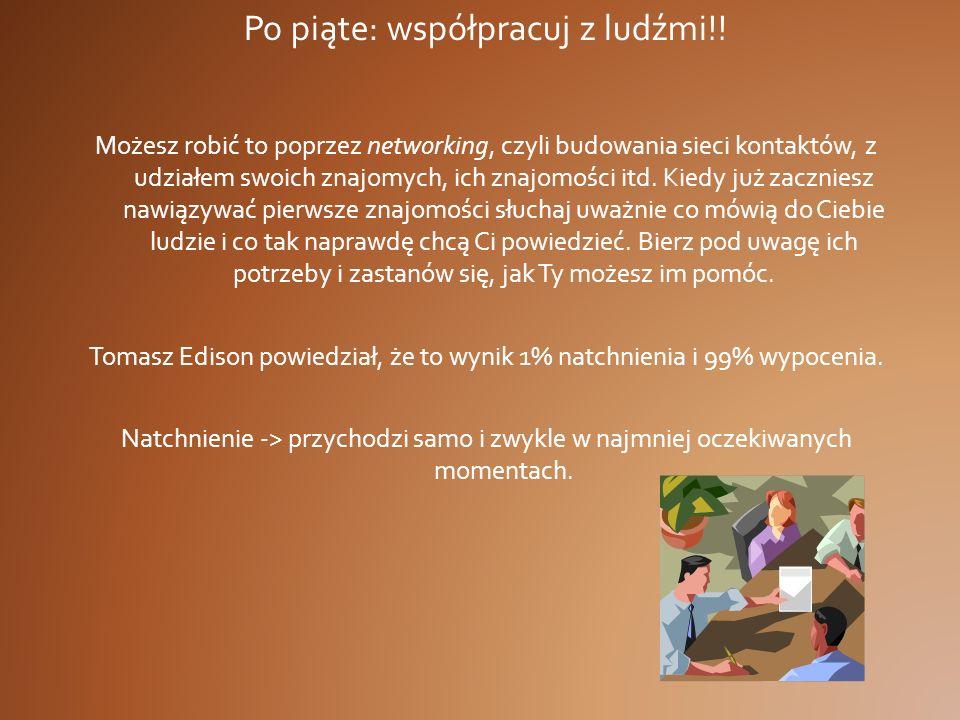Po piąte: współpracuj z ludźmi!! Możesz robić to poprzez networking, czyli budowania sieci kontaktów, z udziałem swoich znajomych, ich znajomości itd.