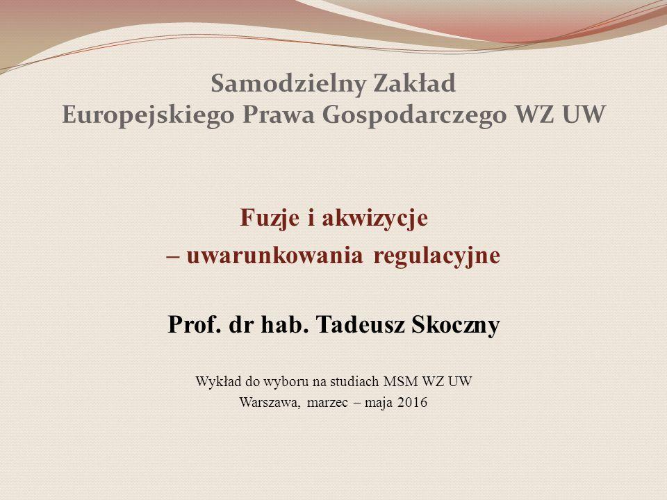 Samodzielny Zakład Europejskiego Prawa Gospodarczego WZ UW Fuzje i akwizycje – uwarunkowania regulacyjne Prof. dr hab. Tadeusz Skoczny Wykład do wybor
