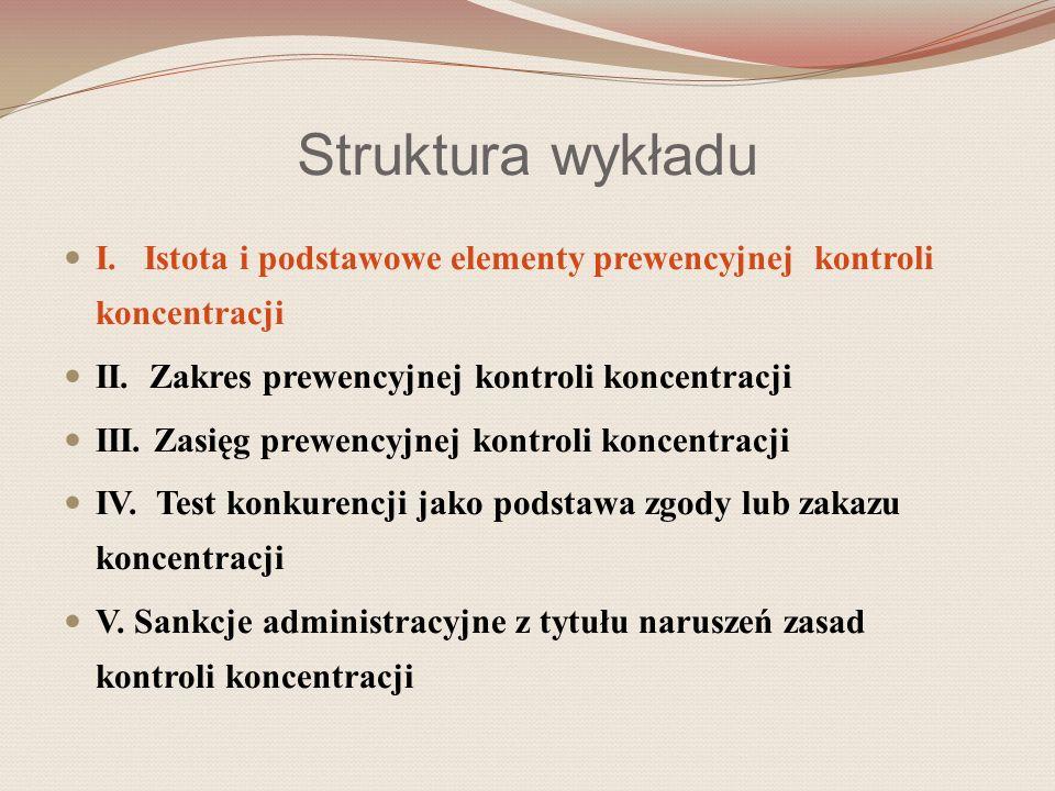Struktura wykładu I. Istota i podstawowe elementy prewencyjnej kontroli koncentracji II. Zakres prewencyjnej kontroli koncentracji III. Zasięg prewenc