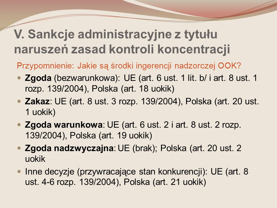 Przypomnienie: Jakie są środki ingerencji nadzorczej OOK? Zgoda (bezwarunkowa): UE (art. 6 ust. 1 lit. b/ i art. 8 ust. 1 rozp. 139/2004), Polska (art