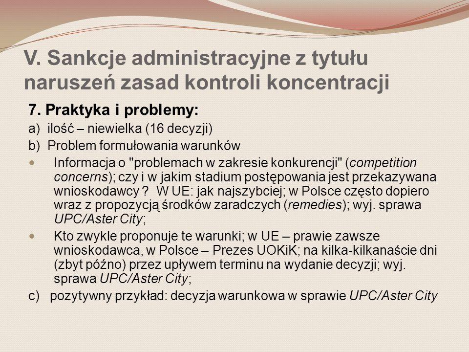 V. Sankcje administracyjne z tytułu naruszeń zasad kontroli koncentracji 7. Praktyka i problemy: a) ilość – niewielka (16 decyzji) b) Problem formułow