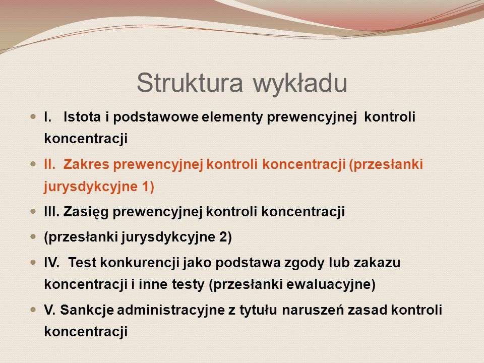 Struktura wykładu I. Istota i podstawowe elementy prewencyjnej kontroli koncentracji II. Zakres prewencyjnej kontroli koncentracji (przesłanki jurysdy