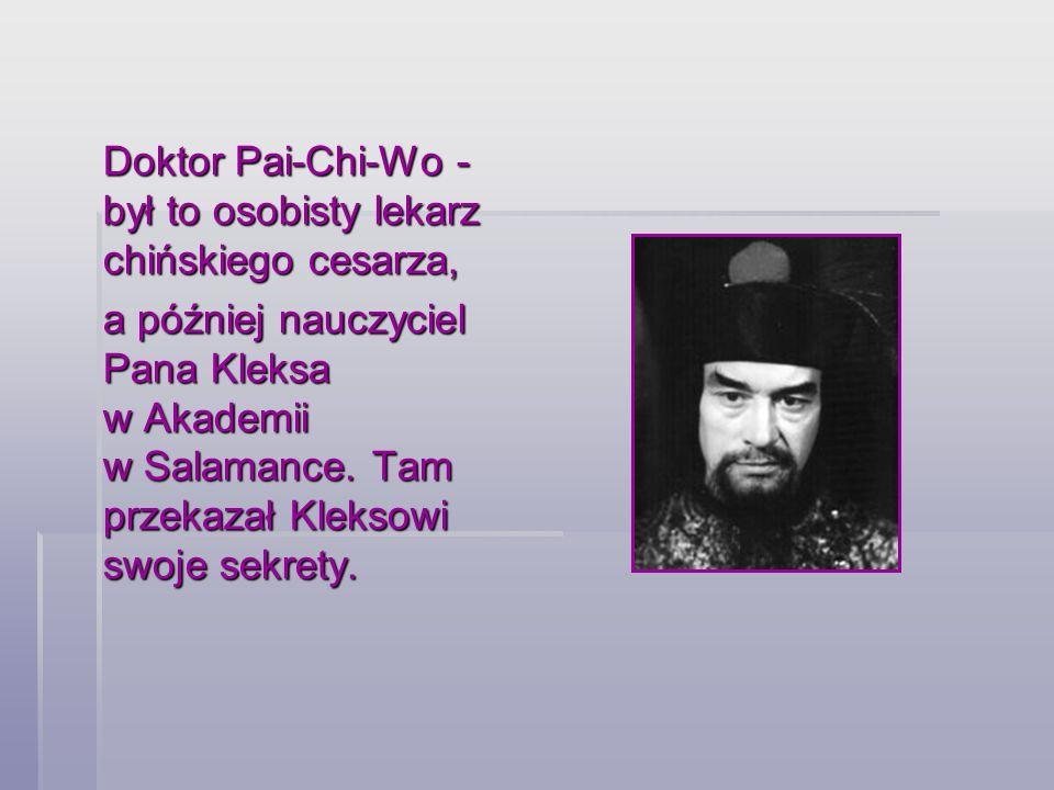 Doktor Pai-Chi-Wo - był to osobisty lekarz chińskiego cesarza, a później nauczyciel Pana Kleksa w Akademii w Salamance. Tam przekazał Kleksowi swoje s