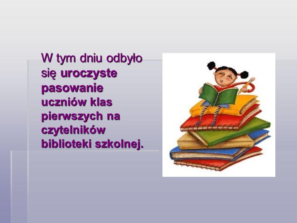 W tym dniu odbyło się uroczyste pasowanie uczniów klas pierwszych na czytelników biblioteki szkolnej.