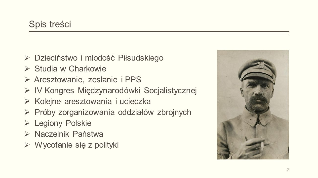 Spis treści  Dzieciństwo i młodość Piłsudskiego  Studia w Charkowie  Aresztowanie, zesłanie i PPS  IV Kongres Międzynarodówki Socjalistycznej  Kolejne aresztowania i ucieczka  Próby zorganizowania oddziałów zbrojnych  Legiony Polskie  Naczelnik Państwa  Wycofanie się z polityki 2