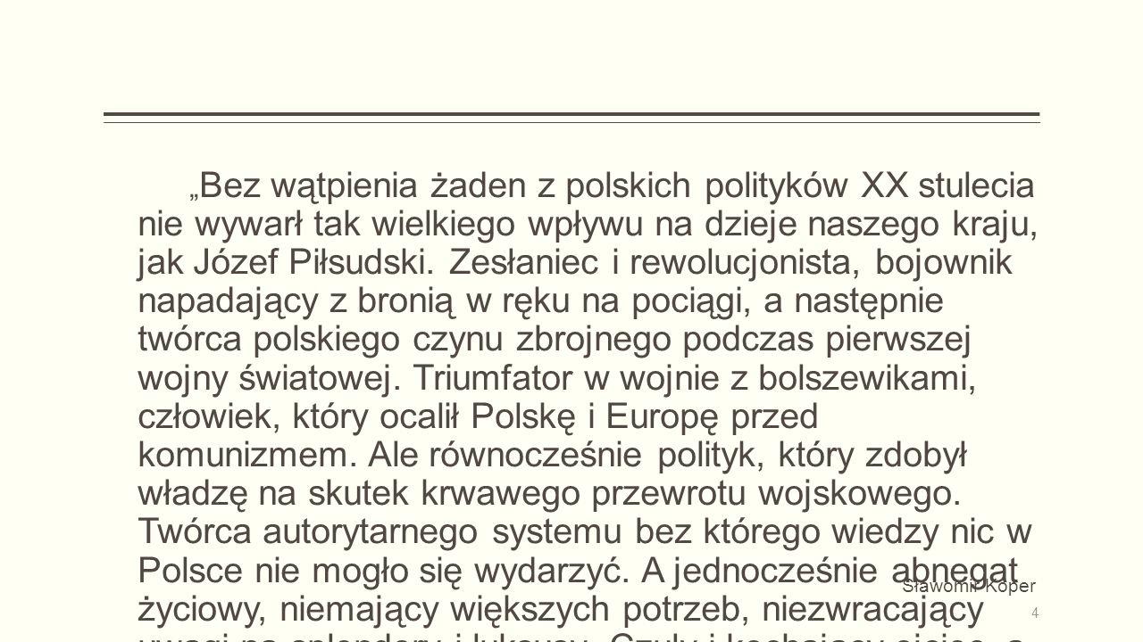 """"""" Bez wątpienia żaden z polskich polityków XX stulecia nie wywarł tak wielkiego wpływu na dzieje naszego kraju, jak Józef Piłsudski."""