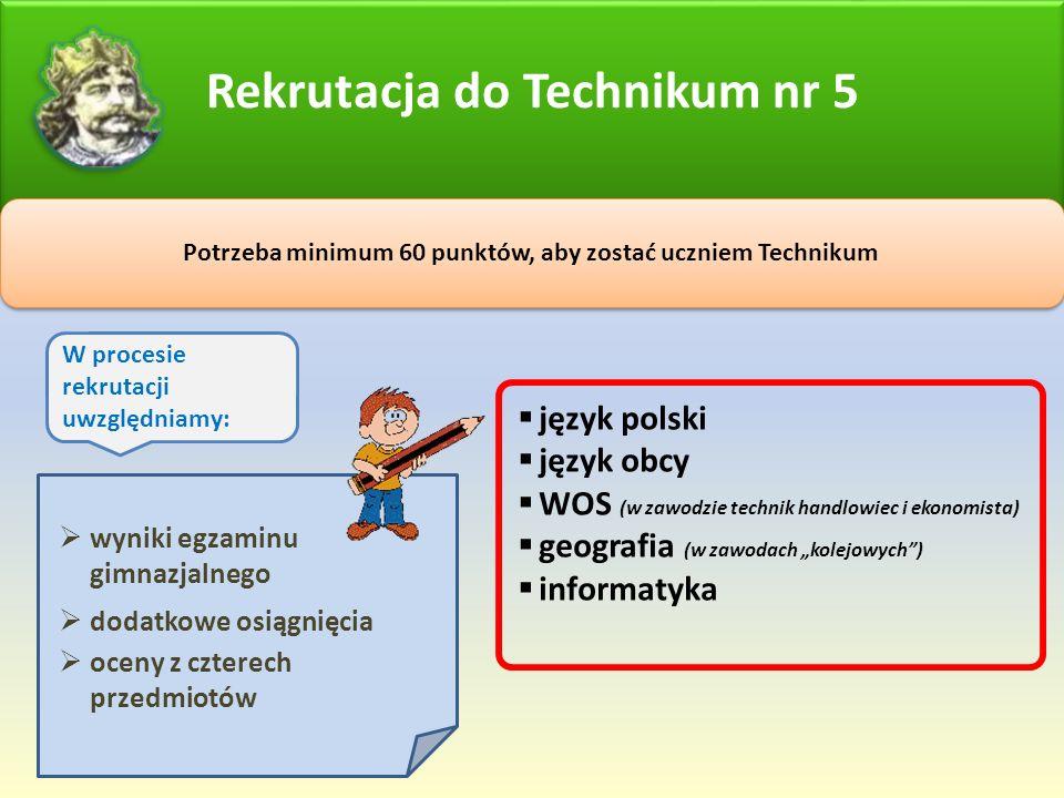"""Rekrutacja do Technikum nr 5 Potrzeba minimum 60 punktów, aby zostać uczniem Technikum W procesie rekrutacji uwzględniamy:  wyniki egzaminu gimnazjalnego  dodatkowe osiągnięcia  oceny z czterech przedmiotów  język polski  język obcy  WOS (w zawodzie technik handlowiec i ekonomista)  geografia (w zawodach """"kolejowych )  informatyka"""