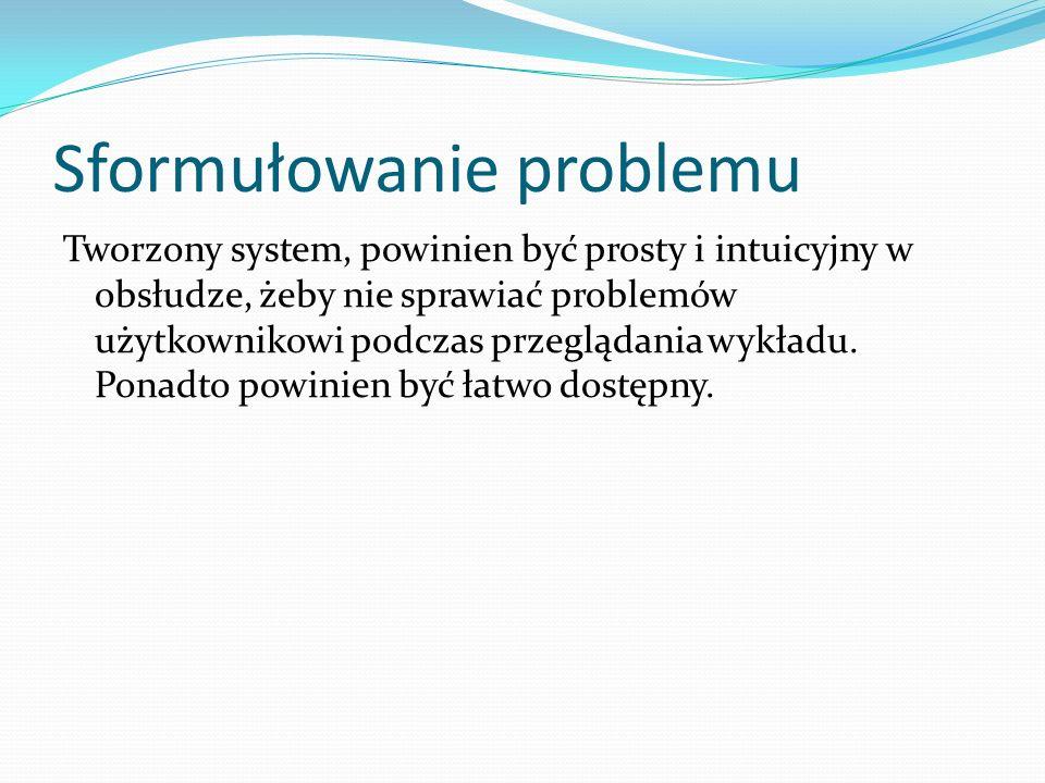 Sformułowanie problemu Tworzony system, powinien być prosty i intuicyjny w obsłudze, żeby nie sprawiać problemów użytkownikowi podczas przeglądania wykładu.
