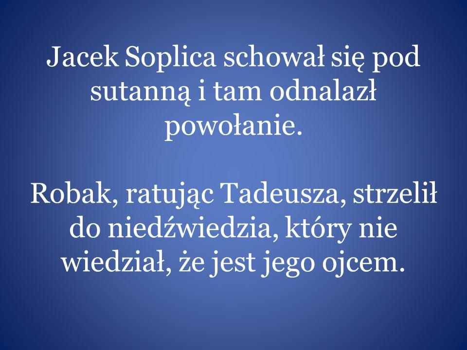 Jacek Soplica schował się pod sutanną i tam odnalazł powołanie. Robak, ratując Tadeusza, strzelił do niedźwiedzia, który nie wiedział, że jest jego oj